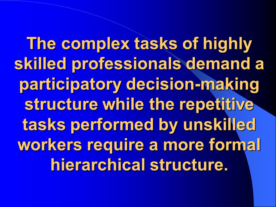 The complex tasks of highly skilled professionals demand a participatory decision-making structure while the repetitive tasks performed by unskilled workers require a more formal hierarchical structure.