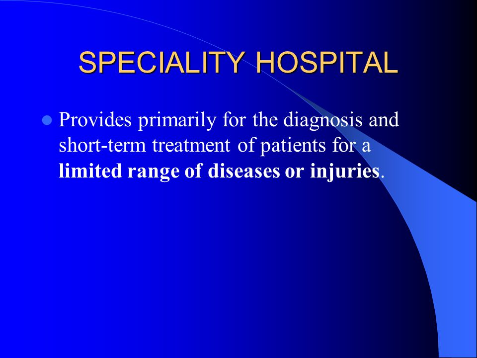 SPECIALITY HOSPITAL Provides primarily for the diagnosis and short-term treatment of patients for a limited range of diseases or injuries.