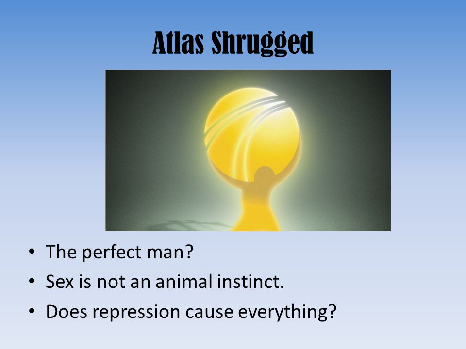 Atlas Shrugged The perfect man Sex is not an animal instinct.