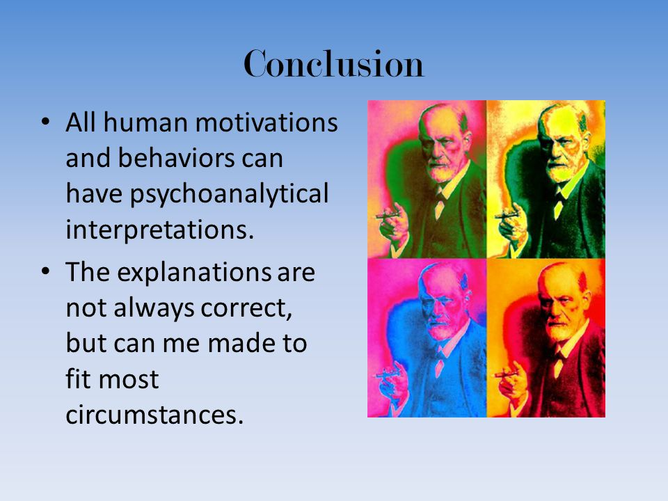 Conclusion All human motivations and behaviors can have psychoanalytical interpretations.
