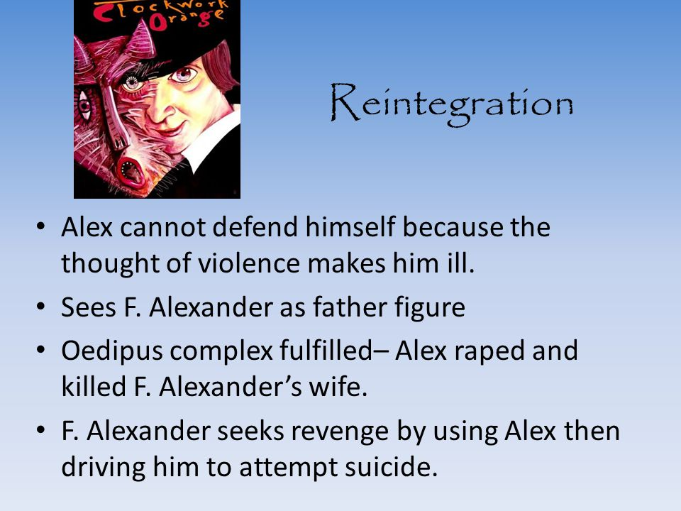 Reintegration Alex cannot defend himself because the thought of violence makes him ill. Sees F. Alexander as father figure.