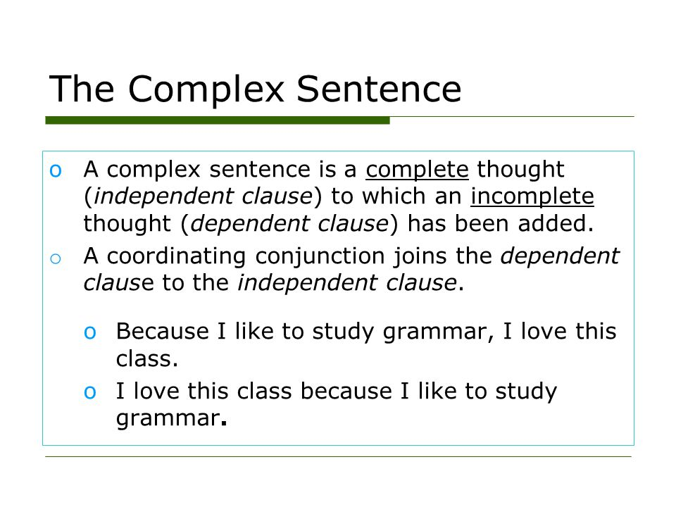 The Complex Sentence A complex sentence is a complete thought (independent clause) to which an incomplete thought (dependent clause) has been added.