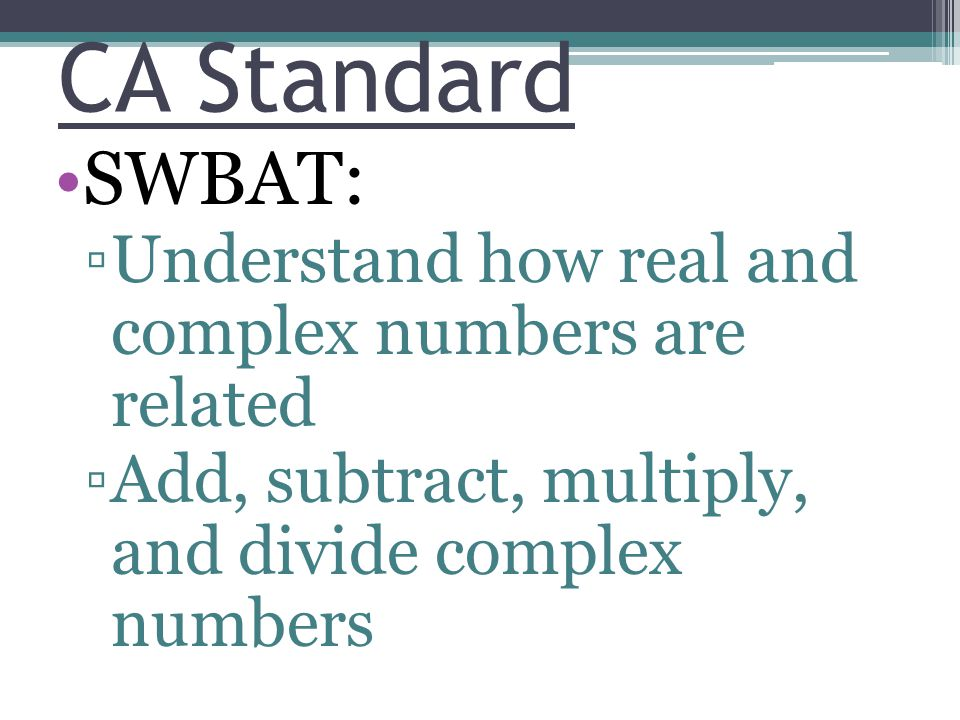 CA Standard SWBAT: Understand how real and complex numbers are related