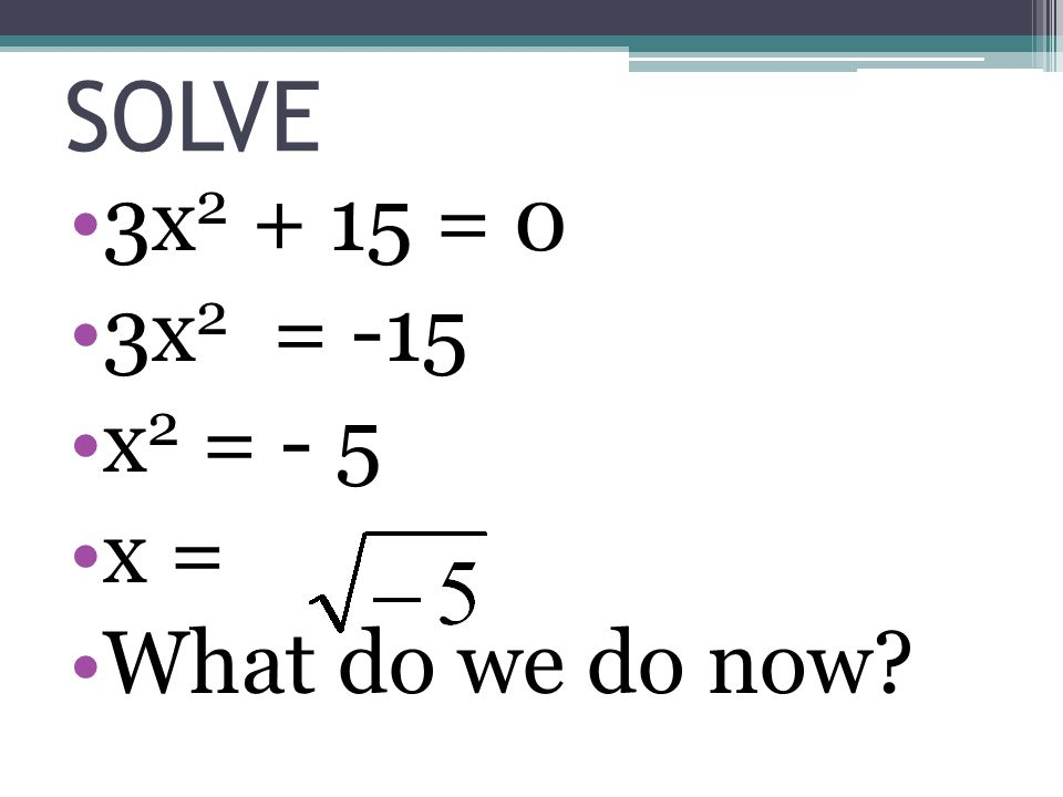 SOLVE 3x2 + 15 = 0 3x2 = -15 x2 = - 5 x = What do we do now