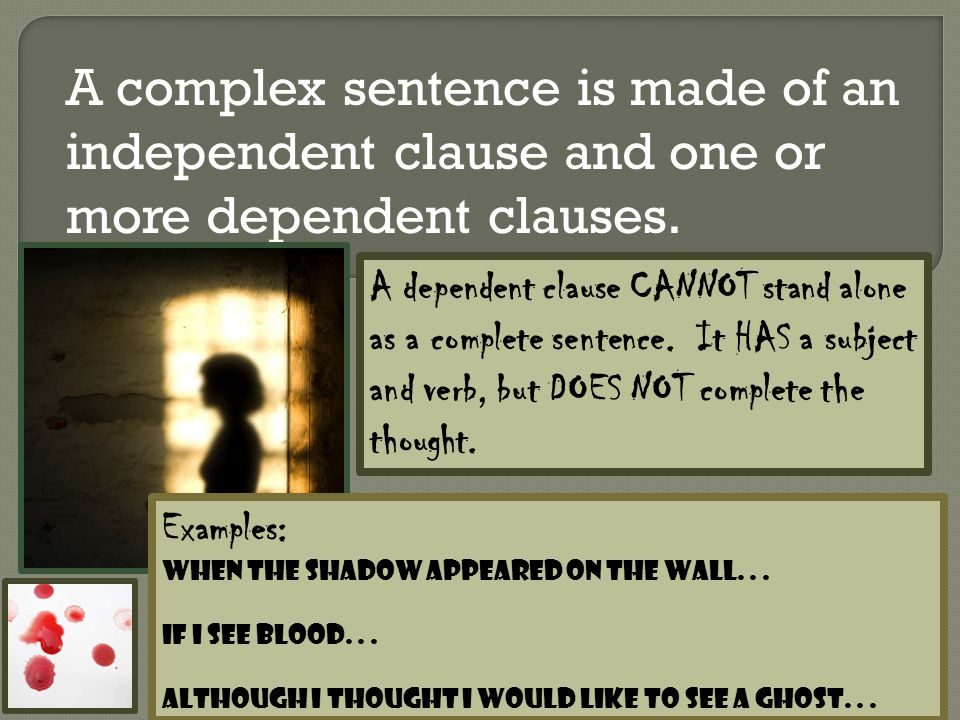 A complex sentence is made of an independent clause and one or more dependent clauses.