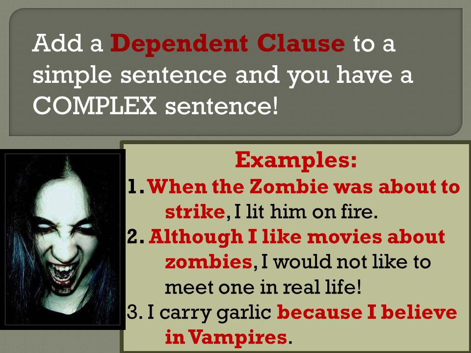 Add a Dependent Clause to a simple sentence and you have a COMPLEX sentence!