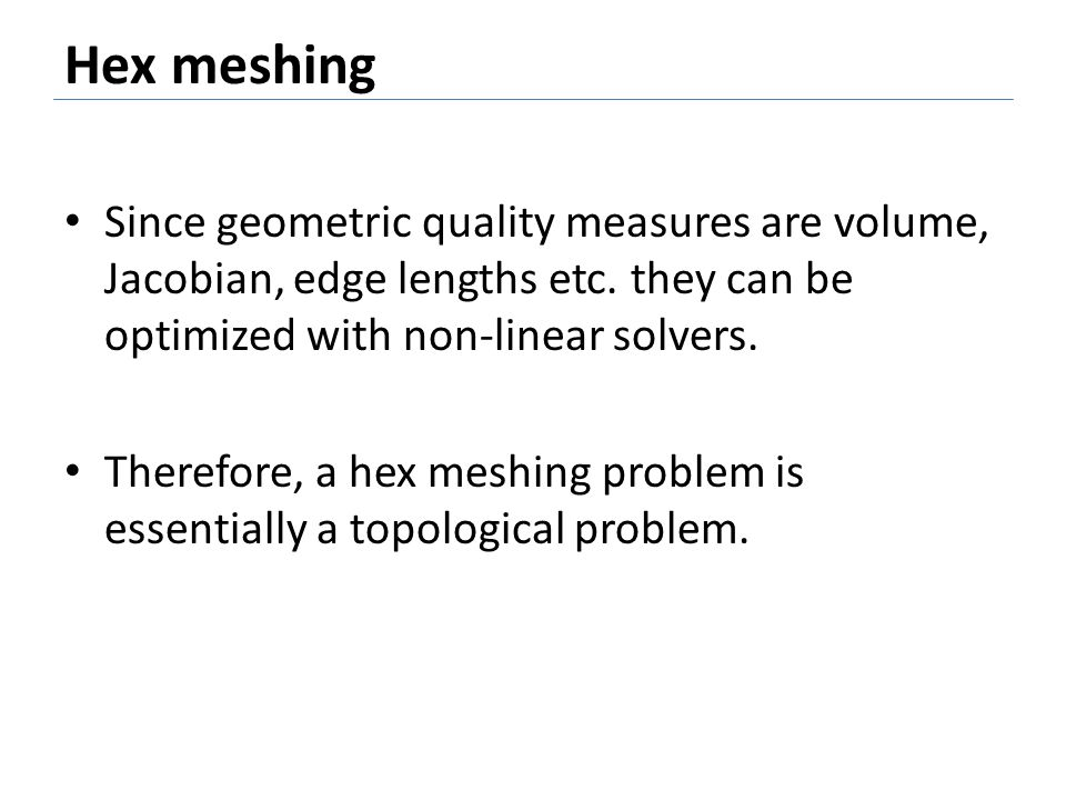 Hex meshing Since geometric quality measures are volume, Jacobian, edge lengths etc. they can be optimized with non-linear solvers.