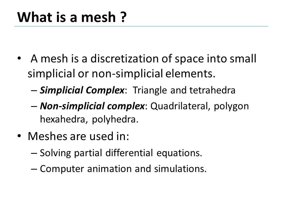 What is a mesh A mesh is a discretization of space into small simplicial or non-simplicial elements.