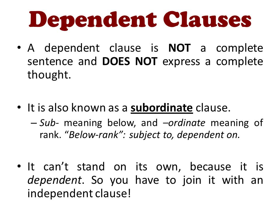 Dependent Clauses A dependent clause is NOT a complete sentence and DOES NOT express a complete thought.