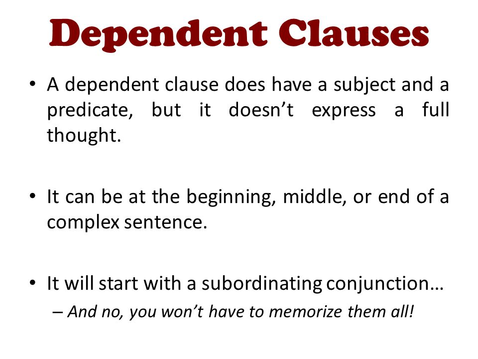 Dependent Clauses A dependent clause does have a subject and a predicate, but it doesn't express a full thought.