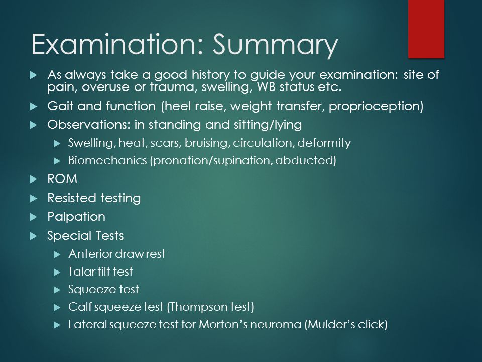 Examination: Summary As always take a good history to guide your examination: site of pain, overuse or trauma, swelling, WB status etc.