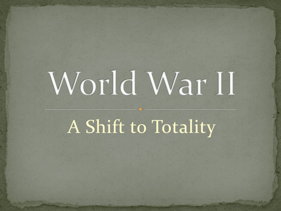 World War II A Shift to Totality