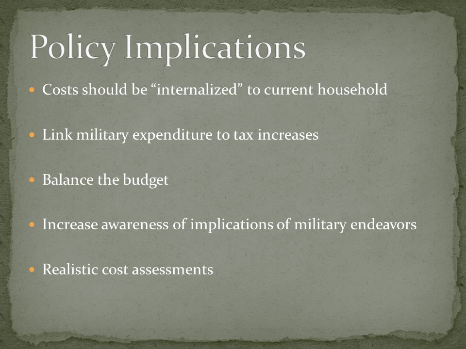 Policy Implications Costs should be internalized to current household. Link military expenditure to tax increases.