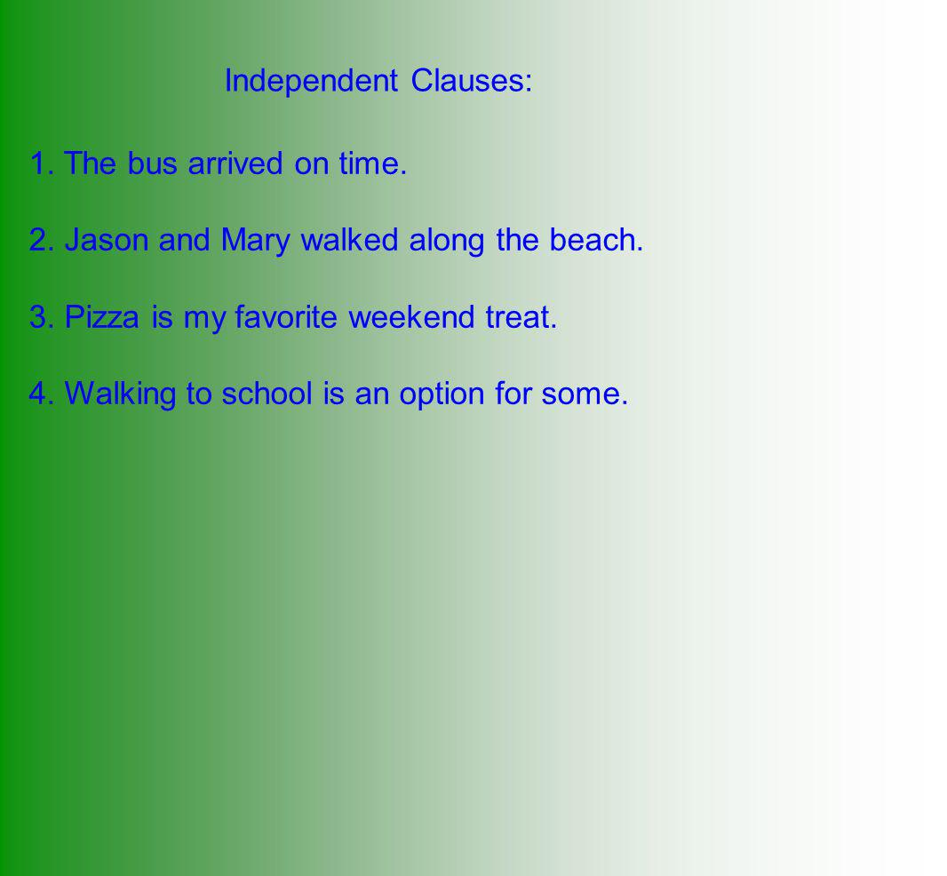 Independent Clauses: 1. The bus arrived on time. 2. Jason and Mary walked along the beach. 3. Pizza is my favorite weekend treat.