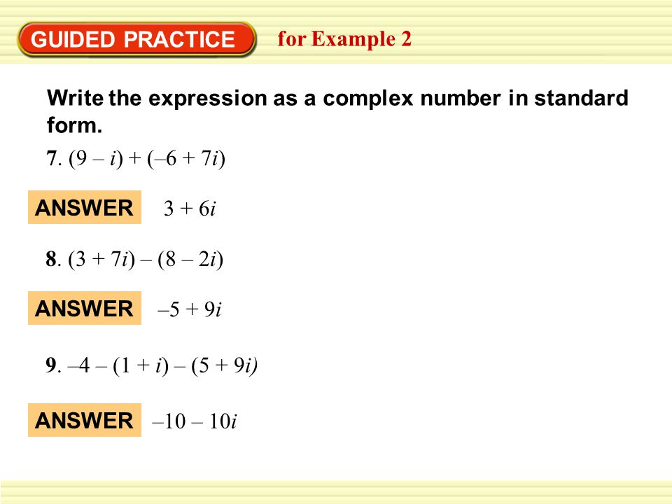 GUIDED PRACTICE for Example 2. Write the expression as a complex number in standard form. 7. (9 – i) + (–6 + 7i)