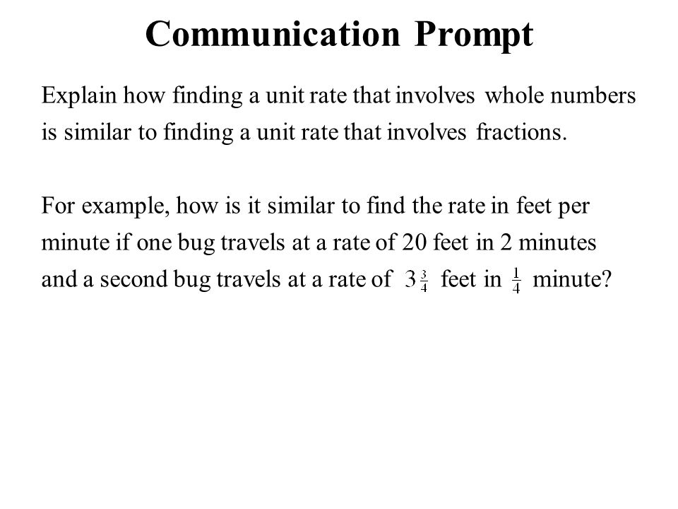 Communication Prompt Explain how finding a unit rate that involves whole numbers is similar to finding a unit rate that involves fractions.