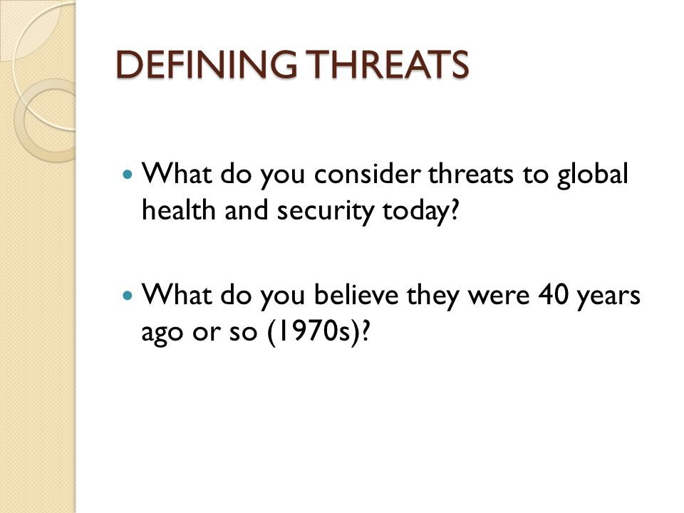 DEFINING THREATS What do you consider threats to global health and security today.