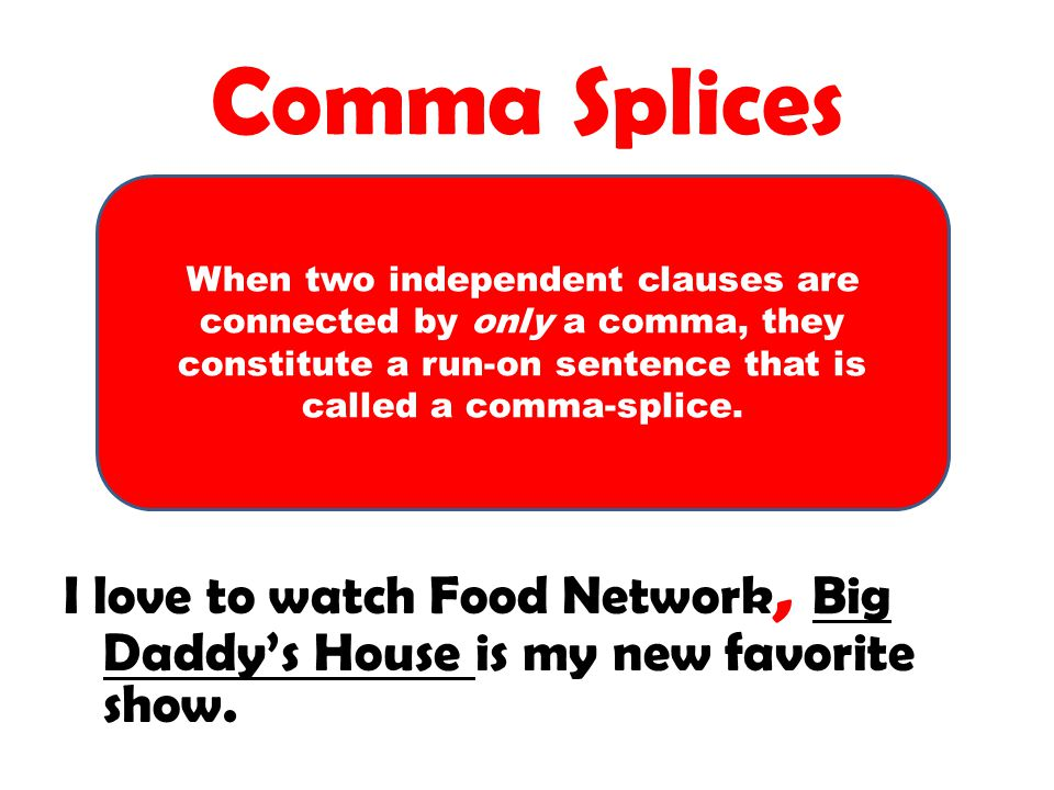 Comma Splices When two independent clauses are connected by only a comma, they constitute a run-on sentence that is called a comma-splice.
