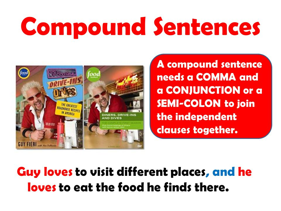 Compound Sentences A compound sentence needs a COMMA and a CONJUNCTION or a SEMI-COLON to join the independent clauses together.