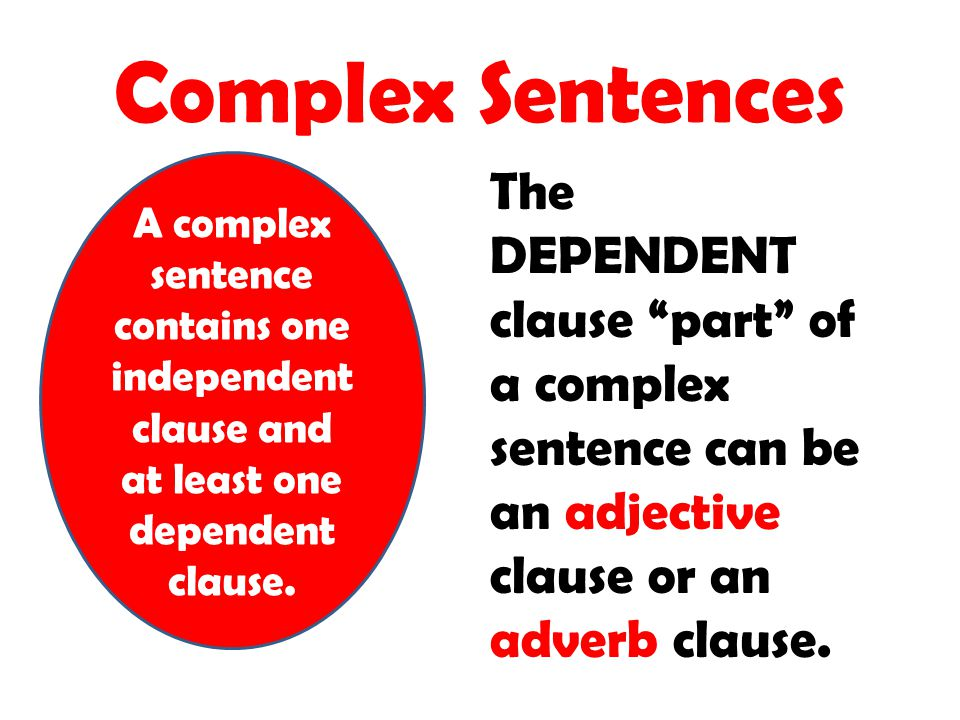 Complex Sentences A complex sentence contains one independent clause and at least one dependent clause.