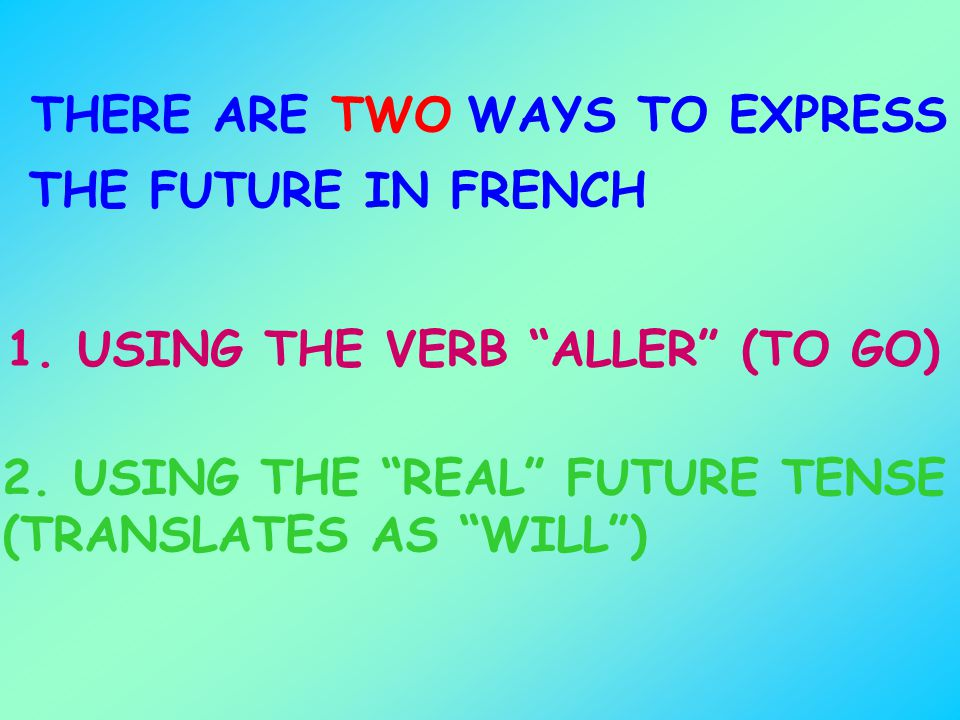 THERE ARE TWO. WAYS TO EXPRESS. THE FUTURE IN FRENCH. 1. USING THE VERB ALLER (TO GO)