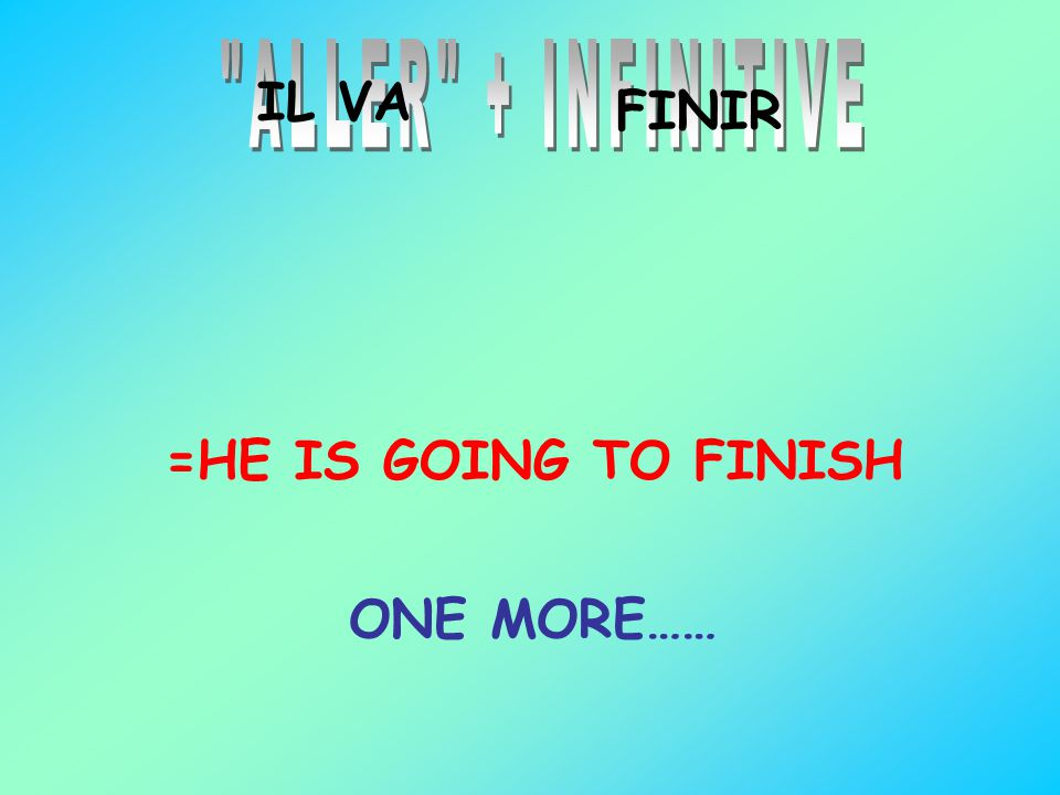 ALLER + INFINITIVE IL VA FINIR =HE IS GOING TO FINISH ONE MORE……