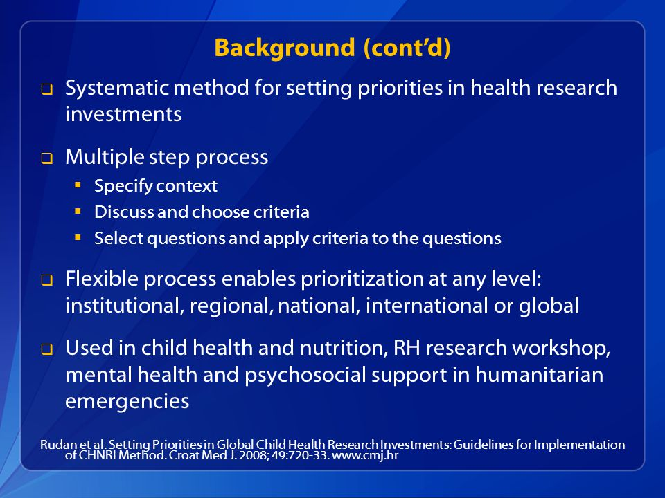 Background (cont'd) Systematic method for setting priorities in health research investments. Multiple step process.