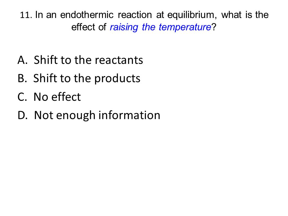 11. In an endothermic reaction at equilibrium, what is the effect of raising the temperature