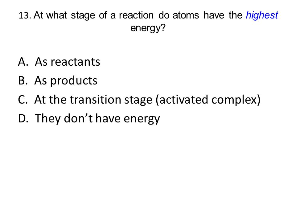 13. At what stage of a reaction do atoms have the highest energy