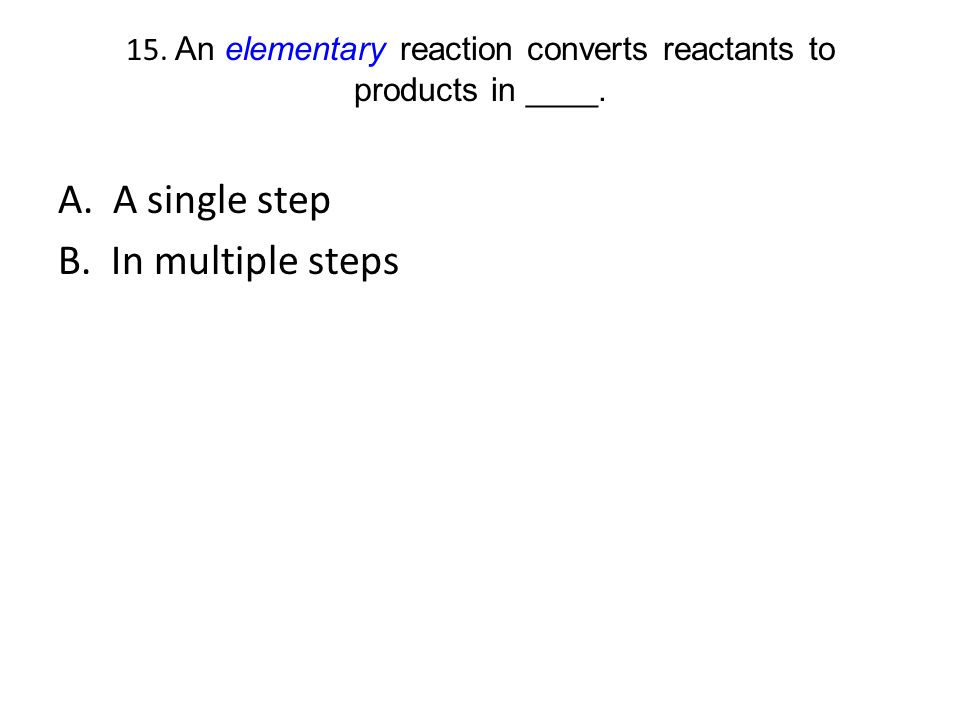 15. An elementary reaction converts reactants to products in ____.