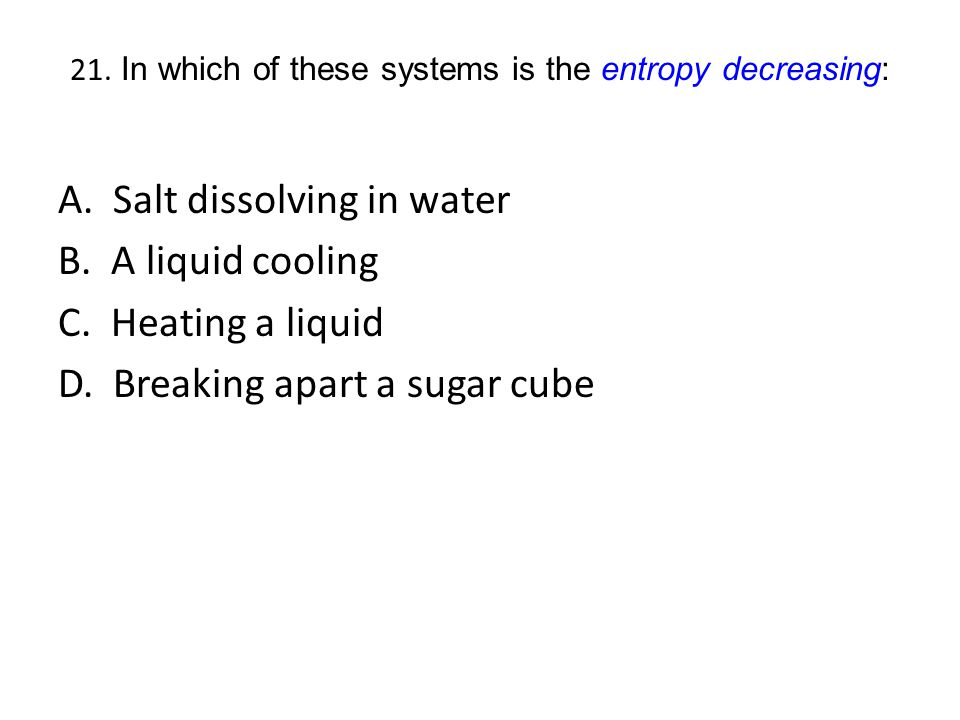 21. In which of these systems is the entropy decreasing: