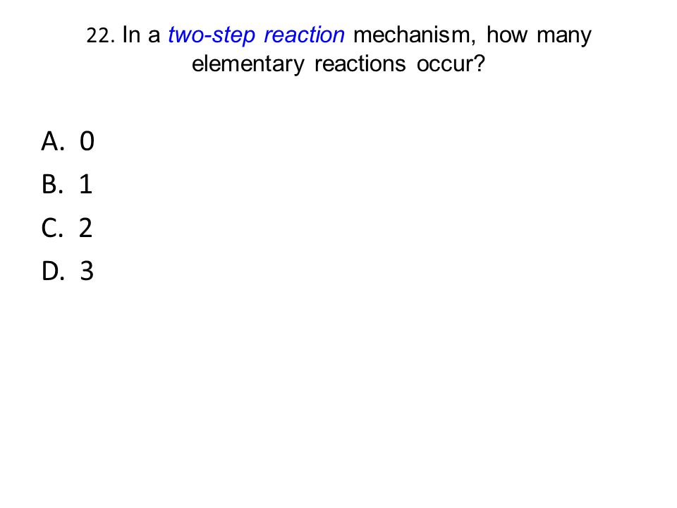 22. In a two-step reaction mechanism, how many elementary reactions occur