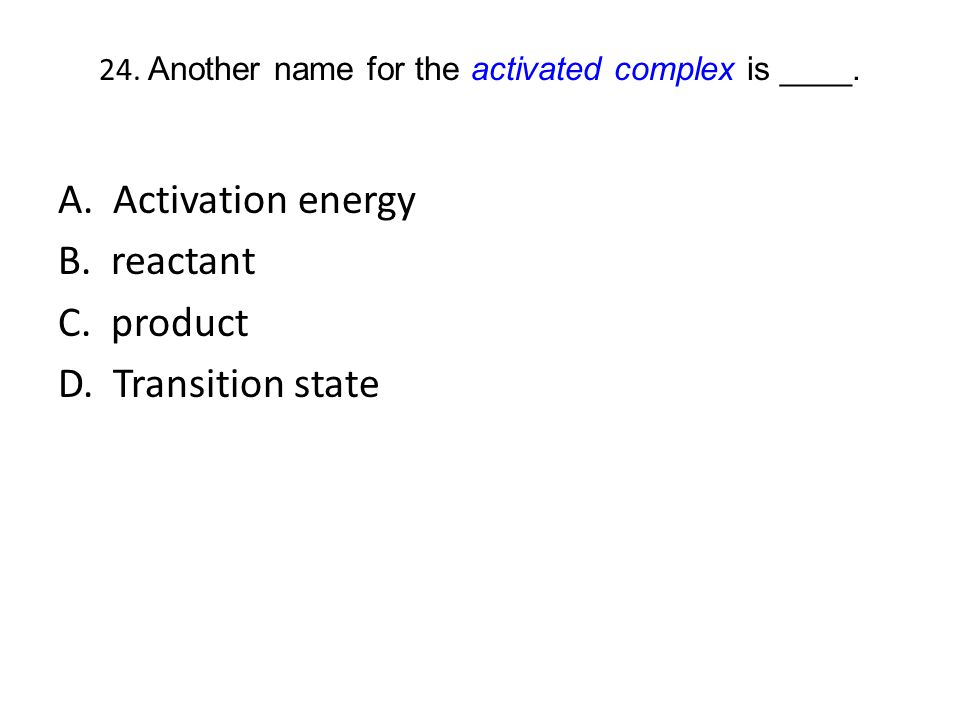24. Another name for the activated complex is ____.