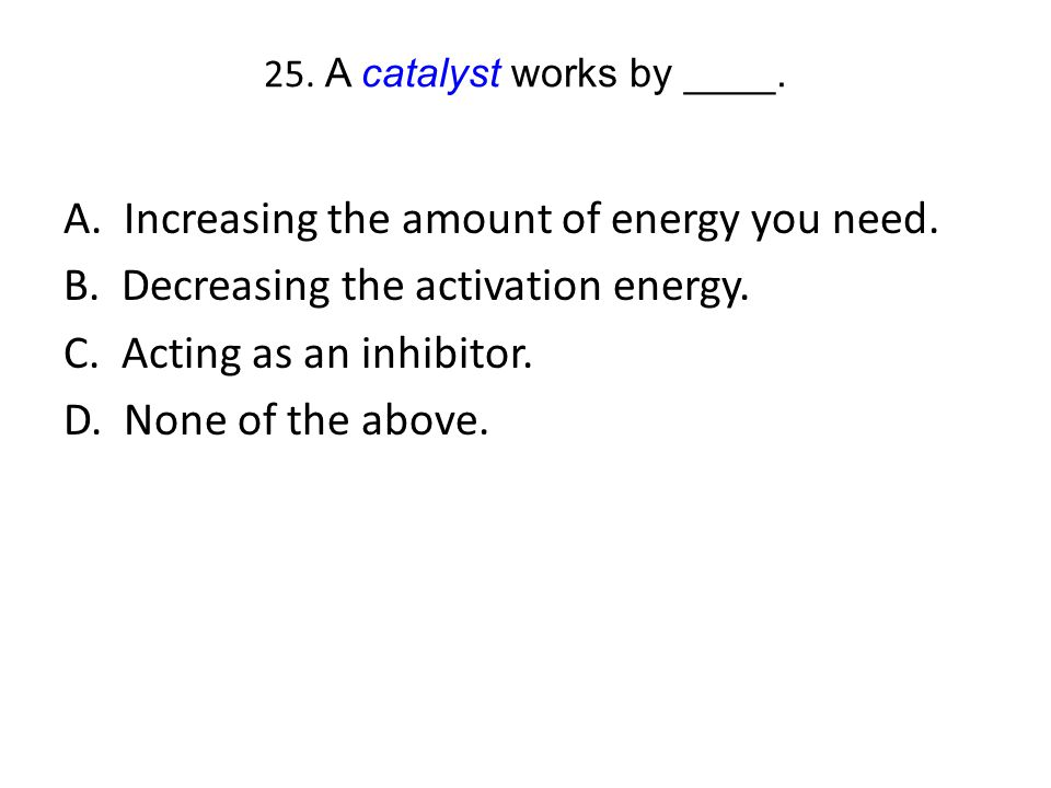 25. A catalyst works by ____.