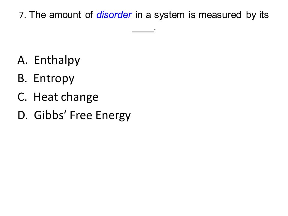 7. The amount of disorder in a system is measured by its ____.