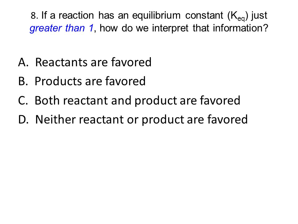 A. Reactants are favored B. Products are favored