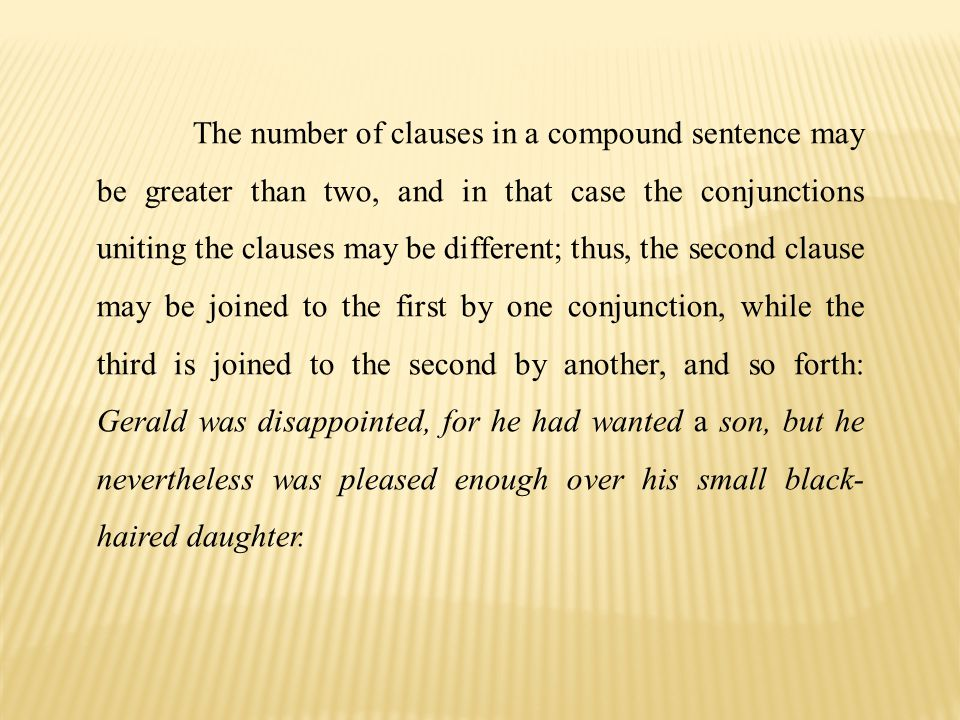 The number of clauses in a compound sentence may be greater than two, and in that case the conjunctions uniting the clauses may be different; thus, the second clause may be joined to the first by one conjunction, while the third is joined to the second by another, and so forth: Gerald was disappointed, for he had wanted a son, but he nevertheless was pleased enough over his small black-haired daughter.