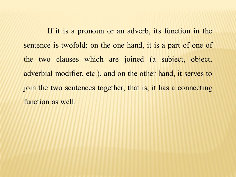 If it is a pronoun or an adverb, its function in the sentence is twofold: on the one hand, it is a part of one of the two clauses which are joined (a subject, object, adverbial modifier, etc.), and on the other hand, it serves to join the two sentences together, that is, it has a con­necting function as well.