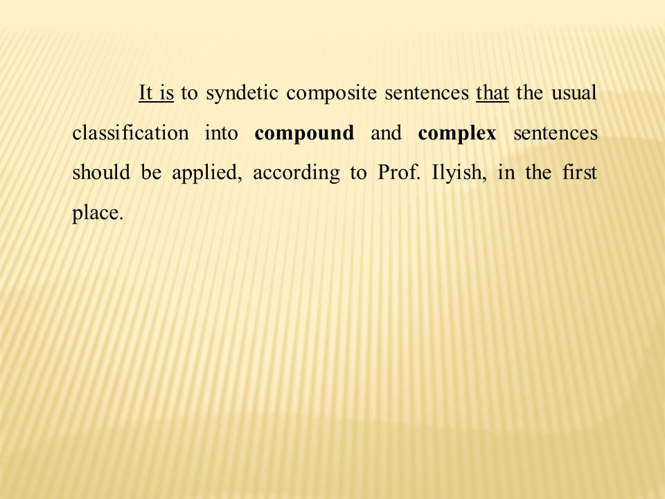 It is to syndetic composite sentences that the usual classifica­tion into compound and complex sentences should be applied, according to Prof.