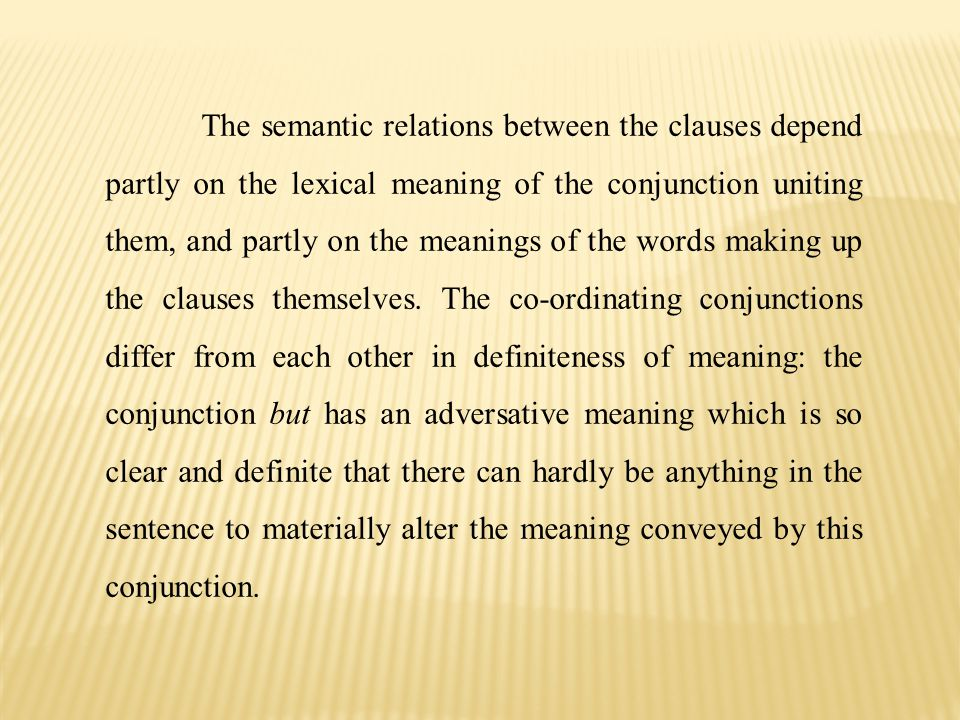 The semantic relations between the clauses depend partly on the lexical meaning of the conjunction uniting them, and partly on the meanings of the words making up the clauses themselves.