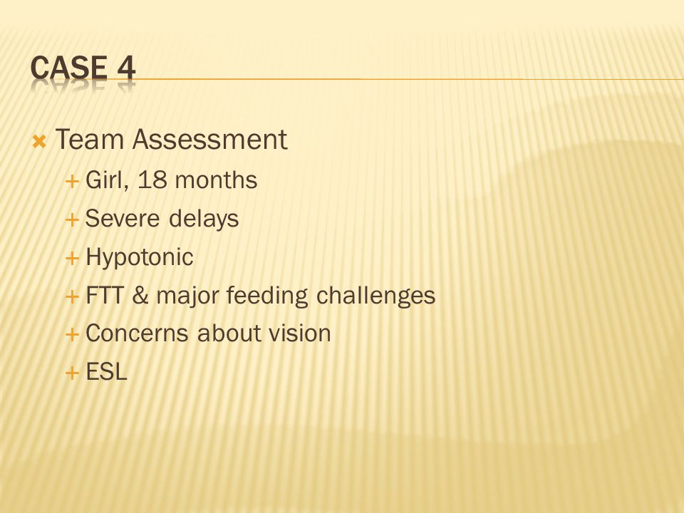 Case 4 Team Assessment Girl, 18 months Severe delays Hypotonic