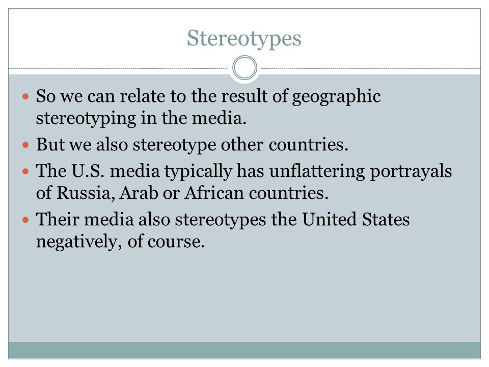 Stereotypes So we can relate to the result of geographic stereotyping in the media. But we also stereotype other countries.