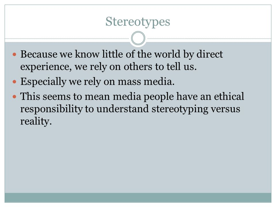 Stereotypes Because we know little of the world by direct experience, we rely on others to tell us.