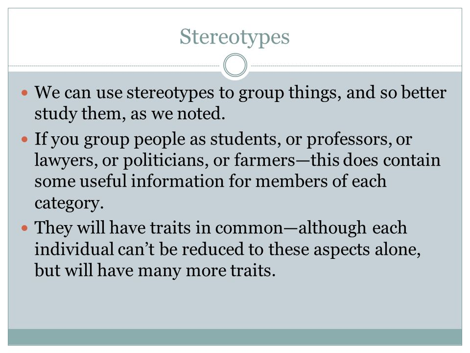 Stereotypes We can use stereotypes to group things, and so better study them, as we noted.