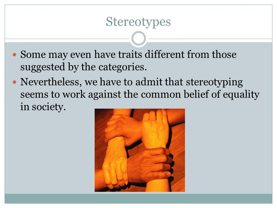 Stereotypes Some may even have traits different from those suggested by the categories.