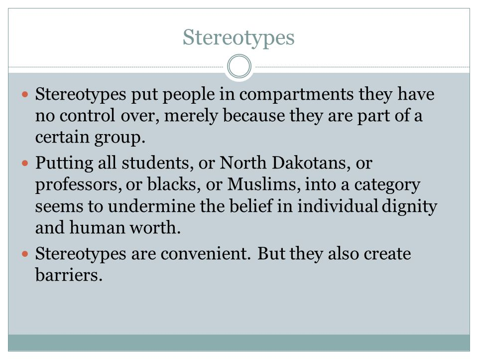 Stereotypes Stereotypes put people in compartments they have no control over, merely because they are part of a certain group.