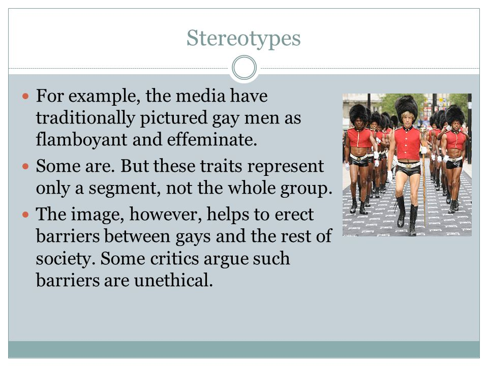 Stereotypes For example, the media have traditionally pictured gay men as flamboyant and effeminate.