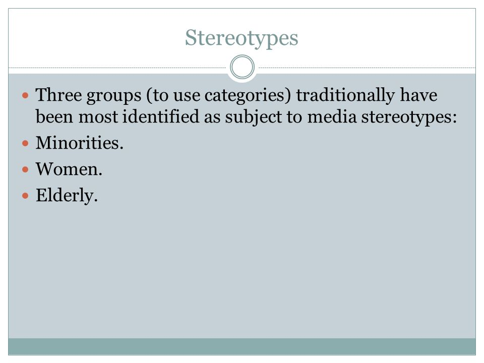 Stereotypes Three groups (to use categories) traditionally have been most identified as subject to media stereotypes: