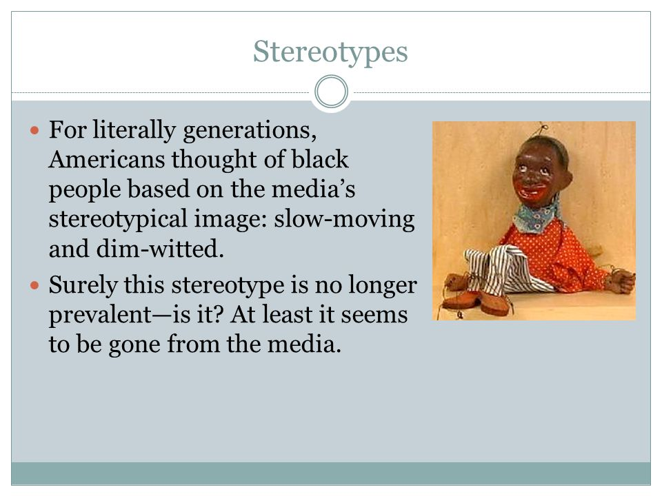 Stereotypes For literally generations, Americans thought of black people based on the media's stereotypical image: slow-moving and dim-witted.