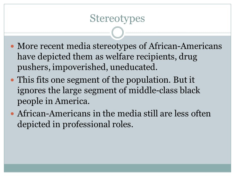Stereotypes More recent media stereotypes of African-Americans have depicted them as welfare recipients, drug pushers, impoverished, uneducated.